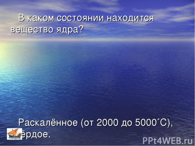 В каком состоянии находится вещество ядра? Раскалённое (от 2000 до 5000˚С), твёрдое.