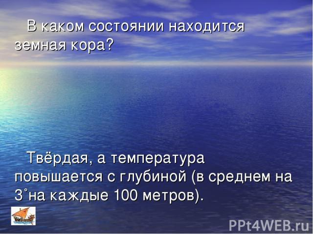 В каком состоянии находится земная кора? Твёрдая, а температура повышается с глубиной (в среднем на 3˚на каждые 100 метров).