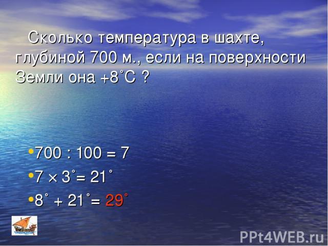 Сколько температура в шахте, глубиной 700 м., если на поверхности Земли она +8˚С ? 700 : 100 = 7 7 × 3˚= 21˚ 8˚ + 21˚= 29˚