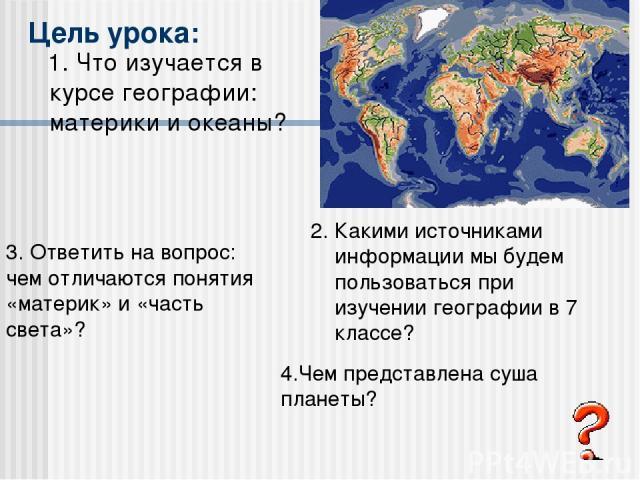 Цель урока: 1. Что изучается в курсе географии: материки и океаны? 2. Какими источниками информации мы будем пользоваться при изучении географии в 7 классе? 3. Ответить на вопрос: чем отличаются понятия «материк» и «часть света»? 4.Чем представлена …