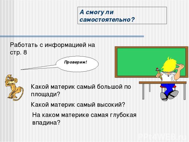 А смогу ли самостоятельно? Работать с информацией на стр. 8 Проверим! Какой материк самый большой по площади? Какой материк самый высокий? На каком материке самая глубокая впадина?