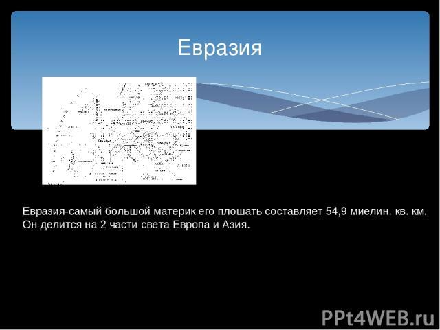Евразия Евразия-самый большой материк его плошать составляет 54,9 миелин. кв. км. Он делится на 2 части света Европа и Азия.