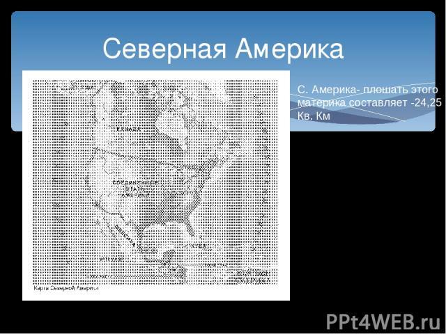 Северная Америка С. Америка- плошать этого материка составляет -24,25 Кв. Км