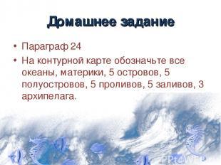 Домашнее задание Параграф 24 На контурной карте обозначьте все океаны, материки,