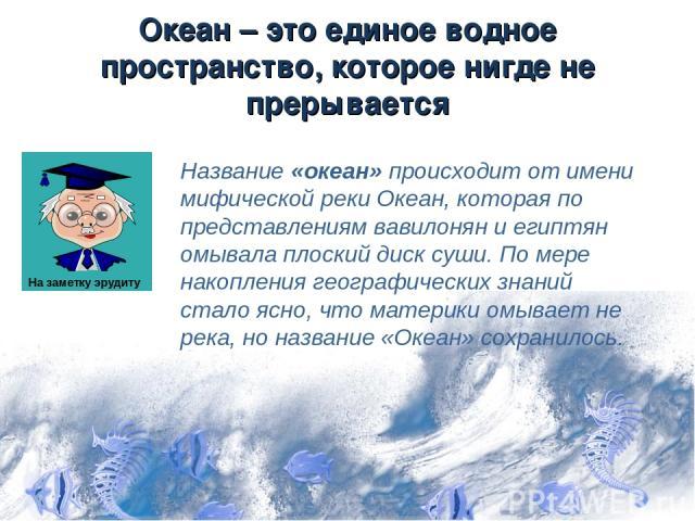 Океан – это единое водное пространство, которое нигде не прерывается Название «океан» происходит от имени мифической реки Океан, которая по представлениям вавилонян и египтян омывала плоский диск суши. По мере накопления географических знаний стало …