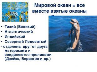 Мировой океан = все вместе взятые океаны Земли. Тихий (Великий) Атлантический Ин