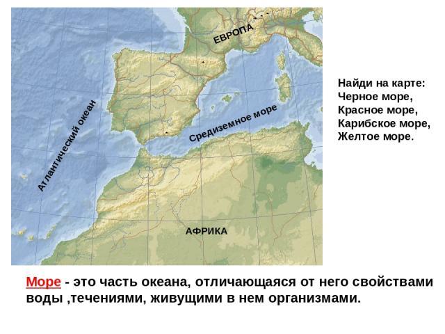 Море - это часть океана, отличающаяся от него свойствами воды ,течениями, живущими в нем организмами. Средиземное море Атлантический океан АФРИКА ЕВРОПА Найди на карте: Черное море, Красное море, Карибское море, Желтое море.