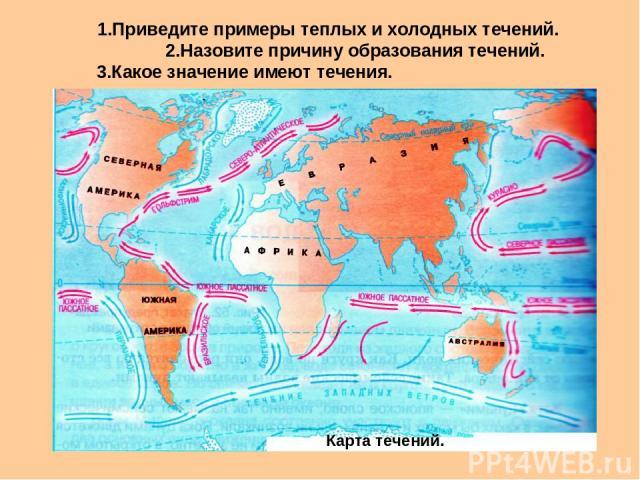 1.Приведите примеры теплых и холодных течений. 2.Назовите причину образования течений. 3.Какое значение имеют течения. Карта течений.