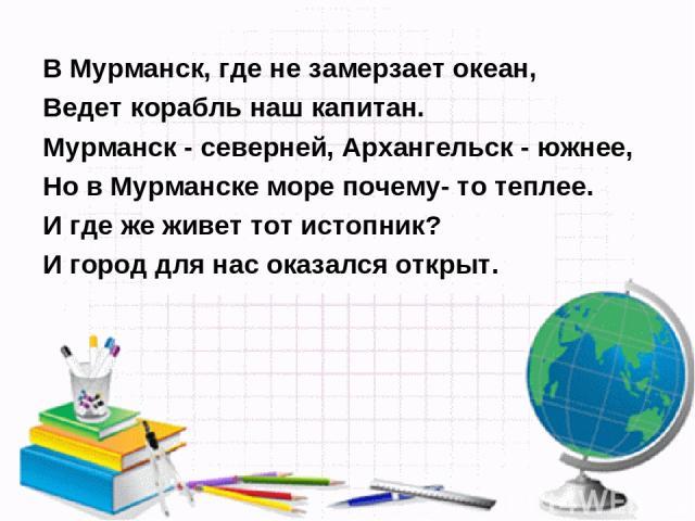 В Мурманск, где не замерзает океан, Ведет корабль наш капитан. Мурманск - северней, Архангельск - южнее, Но в Мурманске море почему- то теплее. И где же живет тот истопник? И город для нас оказался открыт.