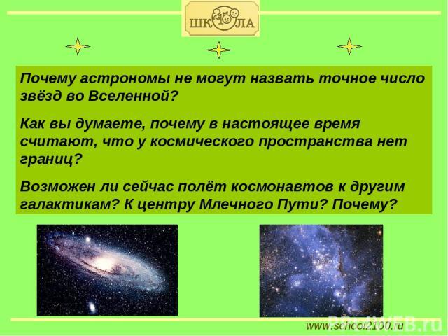www.school2100.ru Почему астрономы не могут назвать точное число звёзд во Вселенной? Как вы думаете, почему в настоящее время считают, что у космического пространства нет границ? Возможен ли сейчас полёт космонавтов к другим галактикам? К центру Мле…