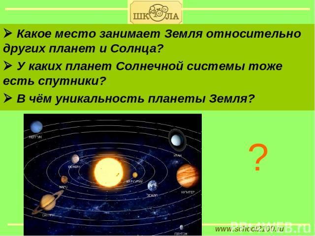 www.school2100.ru Какое место занимает Земля относительно других планет и Солнца? У каких планет Солнечной системы тоже есть спутники? В чём уникальность планеты Земля? ?