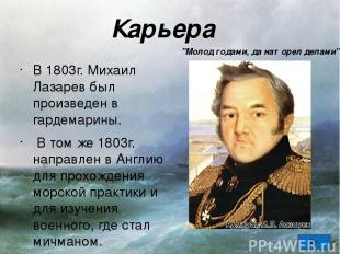 Карьера В 1803г. Михаил Лазарев был произведен в гардемарины. В том же 1803г. на