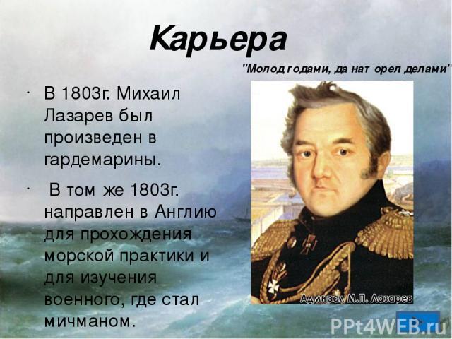 Карьера В 1803г. Михаил Лазарев был произведен в гардемарины. В том же 1803г. направлен в Англию для прохождения морской практики и для изучения военного, где стал мичманом. В 1808 году закончил Морской кадетский корпус и до 1813 года служил на Балт…