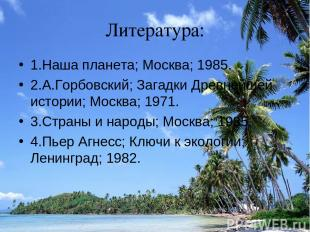 Литература: 1.Наша планета; Москва; 1985. 2.А.Горбовский; Загадки Древнейшей ист