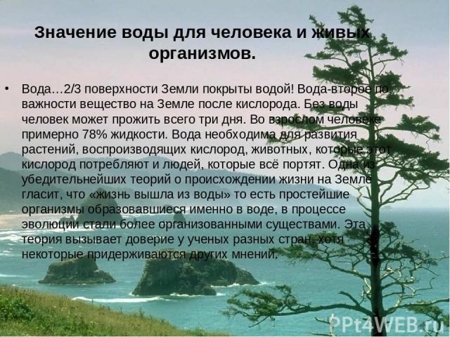 Значение воды для человека и живых организмов. Вода…2/3 поверхности Земли покрыты водой! Вода-второе по важности вещество на Земле после кислорода. Без воды человек может прожить всего три дня. Во взрослом человеке примерно 78% жидкости. Вода необхо…