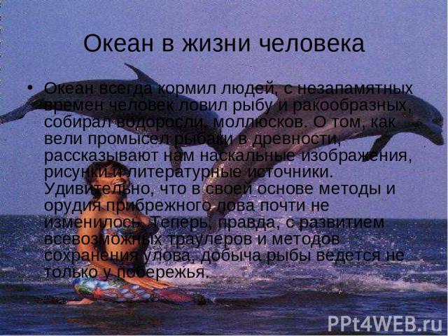 Океан в жизни человека Океан всегда кормил людей, с незапамятных времен человек ловил рыбу и ракообразных, собирал водоросли, моллюсков. О том, как вели промысел рыбаки в древности, рассказывают нам наскальные изображения, рисунки и литературные ист…