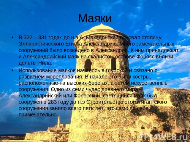Маяки В 332 – 331 годах до н.э А. Македонский основал столицу Эллинистического Египта Александрию. Много замечательных сооружений было возведено в Александрии. К ним принадлежат и Александрийский маяк на скалистом острове Форосс вблизи дельты Нила. …