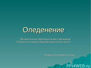Оледенение Муниципальное образовательное учреждение Ильинская основная общеобраз
