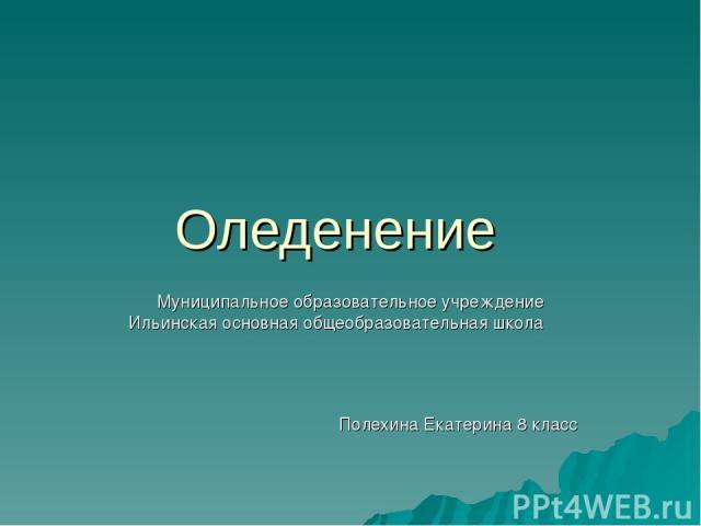 Оледенение Муниципальное образовательное учреждение Ильинская основная общеобразовательная школа Полехина Екатерина 8 класс