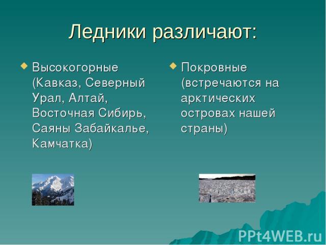 Ледники различают: Высокогорные (Кавказ, Северный Урал, Алтай, Восточная Сибирь, Саяны Забайкалье, Камчатка) Покровные (встречаются на арктических островах нашей страны)