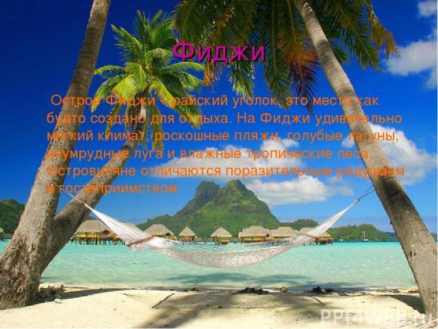 Фиджи Остров Фиджи – райский уголок, это место как будто создано для отдыха. На Фиджи удивительно мягкий климат, роскошные пляжи, голубые лагуны, изумрудные луга и влажные тропические леса. Островитяне отличаются поразительным радушием и гостеприимством.