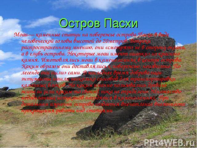 Остров Пасхи Моаи— каменные статуи на побережье острова Пасхи в виде человеческой головы высотой до 20метров. Вопреки распространенному мнению, они «смотрят» не в сторону океана, а в глубь острова. Некоторые моаи имеют «шапки» из красного камня. Изг…