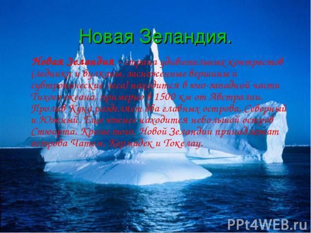 Новая Зеландия. Новая Зеландия - страна удивительных контрастов (ледники и вулканы, заснеженные вершины и субтропические леса) находится в юго-западной части Тихого океана, примерно в 1500 км от Австралии. Пролив Кука разделяет два главных острова, …