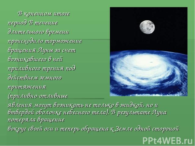 В конечном итоге период В течение длительного времени происходило торможение вращения Луны за счет возникавшего в ней приливного трения под действием земного притяжения (приливно-отливные явления могут возникать не только в жидкой, но и втвердой обо…
