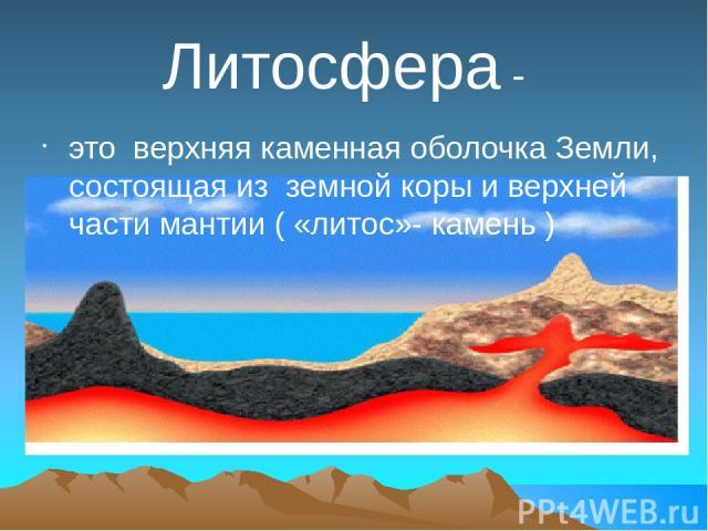 Литосфера - это верхняя каменная оболочка Земли, состоящая из земной коры и верхней части мантии ( «литос»- камень )