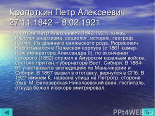Кропоткин Петр Алексеевич 27.11.1842 – 8.02.1921 Кропоткин Петр Алексеевич (1842