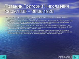 Потанин Григорий Николаевич 22.09.1835 – 30.06.1920 Этнограф, географ. Род. в ст