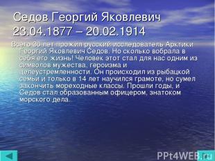 Седов Георгий Яковлевич 23.04.1877 – 20.02.1914 Всего 36 лет прожил русский иссл