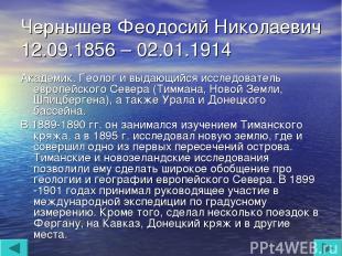 Чернышев Феодосий Николаевич 12.09.1856 – 02.01.1914 Академик. Геолог и выдающий