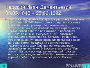 Черский Иван Дементьевич 03.05.1845 – 25.06.1892 Русский исследователь Сибири. З