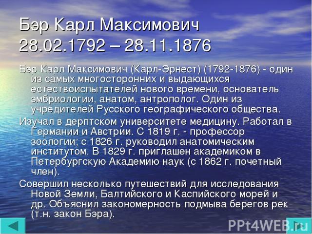 Бэр Карл Максимович 28.02.1792 – 28.11.1876 Бэр Карл Максимович (Карл-Эрнест) (1792-1876) - один из самых многосторонних и выдающихся естествоиспытателей нового времени, основатель эмбриологии, анатом, антрополог. Один из учредителей Русского геогра…