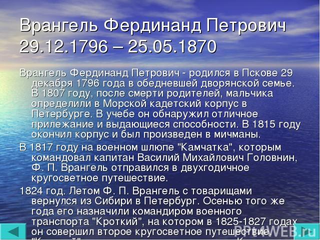 Врангель Фердинанд Петрович 29.12.1796 – 25.05.1870 Врангель Фердинанд Петрович - родился в Пскове 29 декабря 1796 года в обедневшей дворянской семье. В 1807 году, после смерти родителей, мальчика определили в Морской кадетский корпус в Петербурге. …