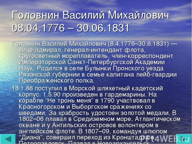 Головнин Василий Михайлович 08.04.1776 – 30.06.1831 Головнин Василий Михайлович (8.4.1776–30.6.1831) — вице-адмирал, генерал-интендант флота, кругосветный мореплаватель, член-корреспондент Императорской Санкт-Петербургской Академии Наук. Родился в с…