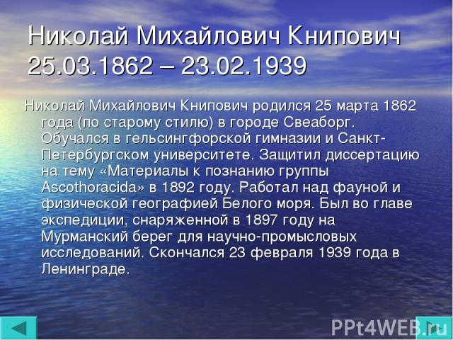Николай Михайлович Книпович 25.03.1862 – 23.02.1939 Николай Михайлович Книпович родился 25 марта 1862 года (по старому стилю) в городе Свеаборг. Обучался в гельсингфорской гимназии и Санкт-Петербургском университете. Защитил диссертацию на тему «Мат…