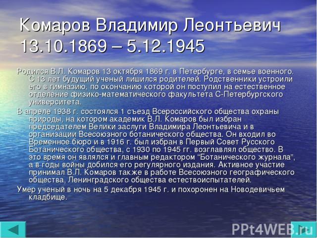 Комаров Владимир Леонтьевич 13.10.1869 – 5.12.1945 Родился В.Л. Комаров 13 октября 1869 г. в Петербурге, в семье военного. С 13 лет будущий ученый лишился родителей. Родственники устроили его в гимназию, по окончанию которой он поступил на естествен…