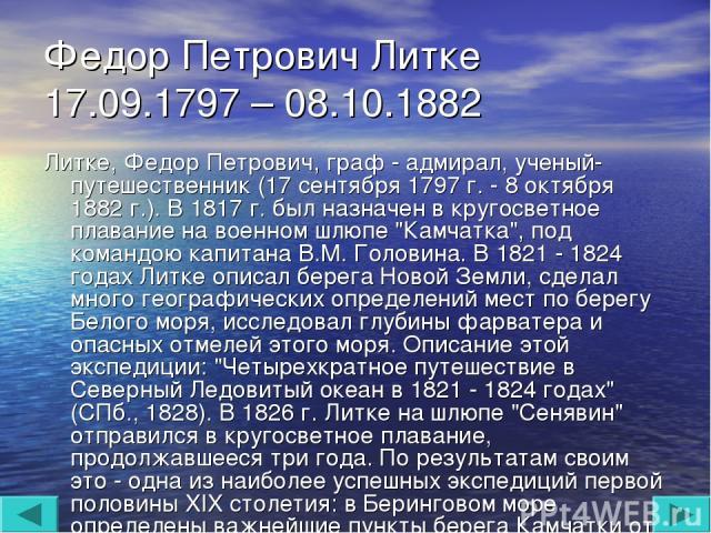 Федор Петрович Литке 17.09.1797 – 08.10.1882 Литке, Федор Петрович, граф - адмирал, ученый-путешественник (17 сентября 1797 г. - 8 октября 1882 г.). В 1817 г. был назначен в кругосветное плавание на военном шлюпе