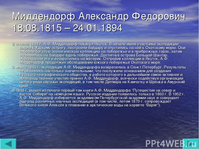 Миддендорф Александр Федорович 18.08.1815 – 24.01.1894 В апреле 1844 г. А.Ф. Миддендорф покинул Якутск. В начале июня участники экспедиции вышли к Удскому острогу, построили байдару и спустились на ней к Охотскому морю. Они собрали богатую зоологиче…