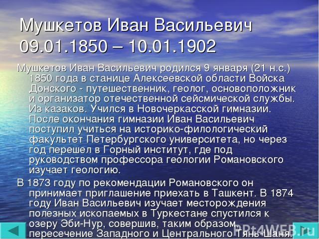Мушкетов Иван Васильевич 09.01.1850 – 10.01.1902 Мушкетов Иван Васильевич родился 9 января (21 н.с.) 1850 года в станице Алексеевской области Войска Донского - путешественник, геолог, основоположник и организатор отечественной сейсмической службы. И…