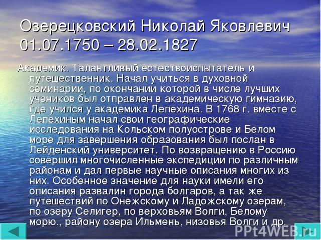 Озерецковский Николай Яковлевич 01.07.1750 – 28.02.1827 Академик. Талантливый естествоиспытатель и путешественник. Начал учиться в духовной семинарии, по окончании которой в числе лучших учеников был отправлен в академическую гимназию, где учился у …