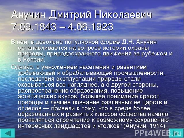 Анучин Дмитрий Николаевич 7.09.1843 – 4.06.1923 В ней, в довольно популярной форме Д.Н. Анучин останавливается на вопросе истории охраны природы, природоохранного движения за рубежом и в России. Однако, с умножением населения и развитием добывающей …
