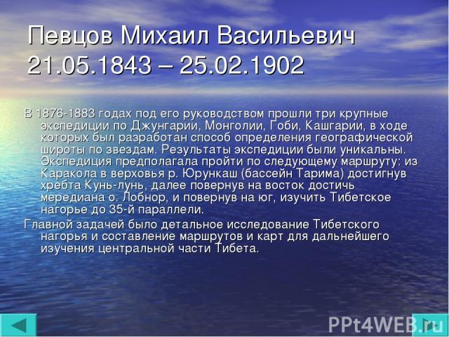 Певцов Михаил Васильевич 21.05.1843 – 25.02.1902 В 1876-1883 годах под его руководством прошли три крупные экспедиции по Джунгарии, Монголии, Гоби, Кашгарии, в ходе которых был разработан способ определения географической широты по звездам. Результа…