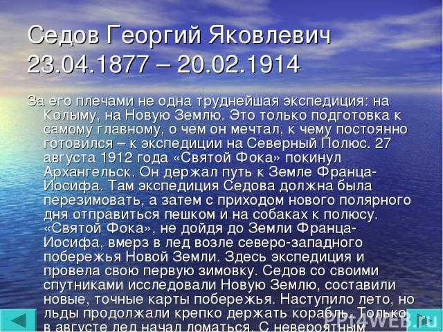 Седов Георгий Яковлевич 23.04.1877 – 20.02.1914 За его плечами не одна труднейшая экспедиция: на Колыму, на Новую Землю. Это только подготовка к самому главному, о чем он мечтал, к чему постоянно готовился – к экспедиции на Северный Полюс. 27 август…