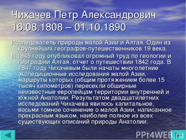Чихачев Петр Александрович 16.08.1808 – 01.10.1890 Исследователь природы малой Азии и Алтая. Один из крупнейших географов-путешественников 19 века. В 1845 году опубликовал огромный труд по геологии и географии Алтая, отчет о путешествии 1842 года. В…