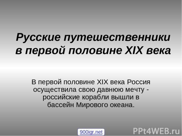 Русские путешественники в первой половине XIX века В первой половине XIX века Россия осуществила свою давнюю мечту - российские корабли вышли в бассейн Мирового океана. 900igr.net