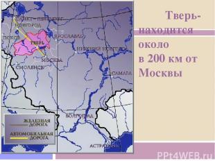 Тверь- находится около в 200 км от Москвы