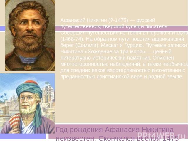Год рождения Афанасия Никитина неизвестен. Скончался весной 1475 года Афанасий Никитин (?-1475) — русский путешественник, тверской купец и писатель. Совершил путешествие из Твери в Персию и Индию (1468-74). На обратном пути посетил африканский берег…